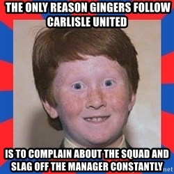 overconfident ginger kid -  THE ONLY REASON GINGERS FOLLOW CARLISLE UNITED IS TO COMPLAIN ABOUT THE SQUAD AND SLAG OFF THE MANAGER CONSTANTLY