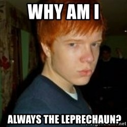 Flame_haired_Poser - WHY AM I  ALWAYS THE LEPRECHAUN?