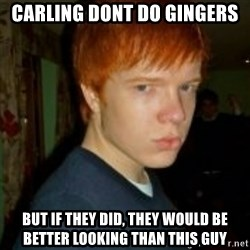 Flame_haired_Poser - CARLING DONT DO GINGERS BUT IF THEY DID, THEY WOULD BE BETTER LOOKING THAN THIS GUY
