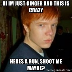 Flame_haired_Poser - HI Im just ginger and this is crazy heres a gun, shoot me maybe?