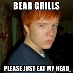 Flame_haired_Poser - bear grills please just eat my head