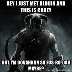 Scumbag Dovahkiin - Hey I just met alduin and this is crazy but I'm dovahkiin so FUS-RO-DAH maybe?