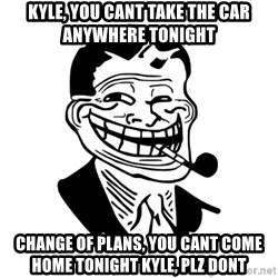 Troll Dad - KYLE, YOU CANT TAKE THE CAR ANYWHERE TONIGHT CHANGE OF PLANS, YOU CANT COME HOME TONIGHT KYLE, PLZ DONT