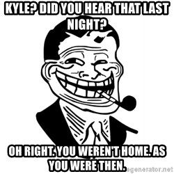 Troll Dad - KYLE? DID YOU HEAR THAT LAST NIGHT? OH RIGHT. YOU WEREN'T HOME. AS YOU WERE THEN.