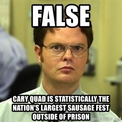 Dwight Schrute - false cary quad is statistically the nation's largest sausage fest outside of prison
