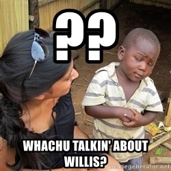 Skeptical African Child - ?? Whachu talkin' about willis?