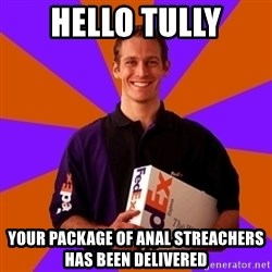 FedSex Shipping Guy - HELLO TULLY YOUR PACKAGE OF ANAL STREACHERS HAS BEEN DELIVERED