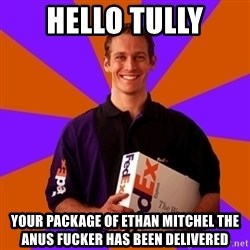 FedSex Shipping Guy - HELLO TULLY YOUR PACKAGE OF ETHAN MITCHEL THE ANUS FUCKER HAS BEEN DELIVERED