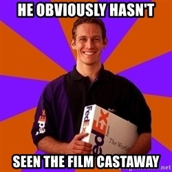 FedSex Shipping Guy - HE OBVIOUSLY HASN'T SEEN THE FILM CASTAWAY