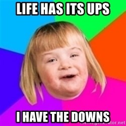 I can count to potato - LIFE HAS ITS UPS I HAVE THE DOWNS