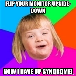 I can count to potato - FLIP YOUR MONITOR UPSIDE-DOWN NOW I HAVE UP SYNDROME!