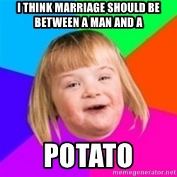 I can count to potato - I THINK MARRIAGE SHOULD BE BETWEEN A MAN AND A POTATO