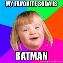 I can count to potato - MY FAVORITE SODA IS BATMAN