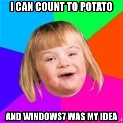 I can count to potato - I CAN COUNT TO POTATO AND WINDOWS7 WAS MY IDEA