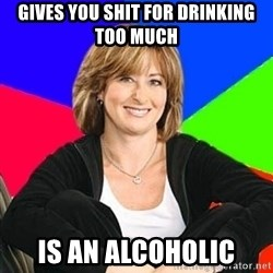 Sheltering Suburban Mom - gives you shit for drinking too much is an alcoholic