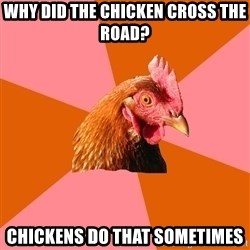 Anti Joke Chicken - why did the chicken cross the road? chickens do that sometimes
