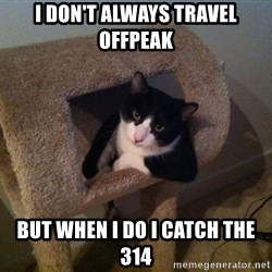 cool cat - I DON'T ALWAYS TRAVEL OFFPEAK BUT WHEN I DO I CATCH THE 314