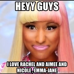 NICKI MINAJ - HEYY GUYS I LOVE RACHEL AND AIMEE AND NICOLE , EMMA-JANE