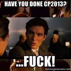 Inception Meme - Have you done cp2013? ...fuck!