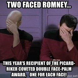 Picard-Riker Tag team - Two faced romney... This year's Recipient of the picard-riker coveted double FACE-PALM award,    one for each face!