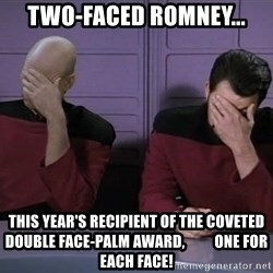 Picard-Riker Tag team - two-faced romney... THIS YEAR'S RECIPIENT OF THE COVETED DOUBLE FACE-PALM AWARD,          ONE FOR EACH FACE!