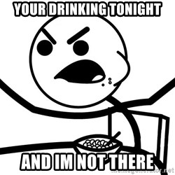 Cereal Guy Angry - YOUR DRINKING TONIGHT AND IM NOT THERE