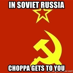 In Soviet Russia - In Soviet Russia  Choppa gets to you
