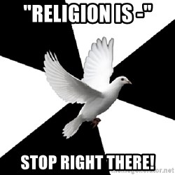 "Religious Studies Dove - ""Religion is -"" STOP RIGHT THERE!"
