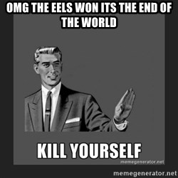 kill yourself guy - OMG THE EELS WON ITS THE END OF THE WORLD