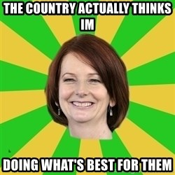 Julia Gillard - THE COUNTRY ACTUALLY THINKS IM DOING WHAT'S BEST FOR THEM