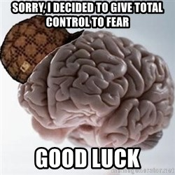 Scumbag Brain - SORRY, I DECIDED TO GIVE TOTAL CONTROL TO FEAR GOOD LUCK