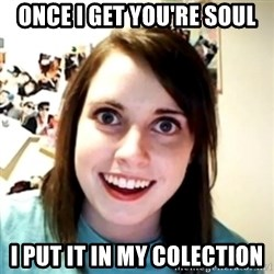 obsessed girlfriend - ONCE I GET YOU'RE SOUL I PUT IT IN MY COLECTION