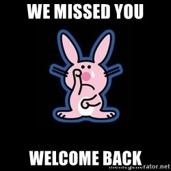 Happy Bunny  - We missed you Welcome back