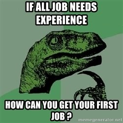 Philosoraptor - if all job needs experience how can you get your first job ?