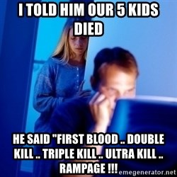 "Internet Husband - i told him our 5 kids died he said ""first blood .. double kill .. triple kill .. ultra kill .. rampage !!!"