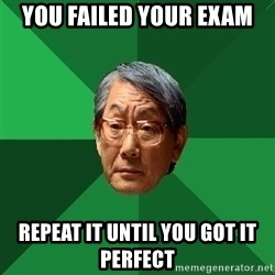 High Expectations Asian Father - you failed your exam repeat it until you got it perfect