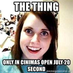 obsessed girlfriend - THE THING  ONLY IN CINIMAS OPEN JULY 20 SECOND