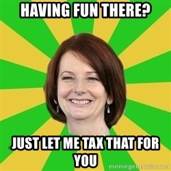 Julia Gillard - HAVING FUN THERE? JUST LET ME TAX THAT FOR YOU