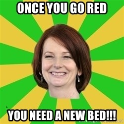 Julia Gillard - ONCE YOU GO RED YOU NEED A NEW BED!!!