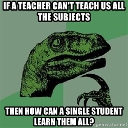 Philosoraptor - If a teacher can't teach us all the subjects then how can a single student learn them all?