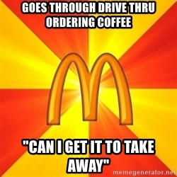 "Maccas Meme - goes through drive thru ordering coffee ""can i get it to take away"""