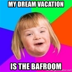 I can count to potato - my dream vacation is the bafroom