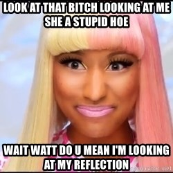 NICKI MINAJ - LOOK AT THAT BITCH LOOKING AT ME SHE A STUPID HOE WAIT WATT DO U MEAN I'M LOOKING AT MY REFLECTION