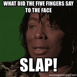Rick James - what did the five fingers say to the face SLap!