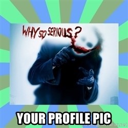 Why so serious? meme -  Your PROFILE PIC
