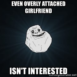 Forever Alone - even overly attached girlfriend isn't interested
