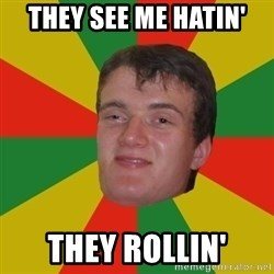 stoner dude - THEY SEE ME HATIN' THEY ROLLIN'