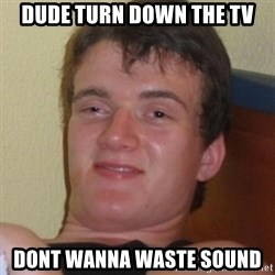 Really highguy - dude turn down the tv dont wanna waste sound