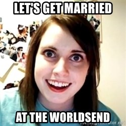 obsessed girlfriend - LET'S GET MARRIED AT THE WORLDSEND