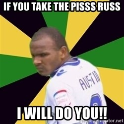 Rodolph Austin - If you take the pisss russ i will do you!!